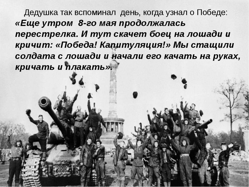 Дедушка так вспоминал день, когда узнал о Победе: «Еще утром 8-го мая продол...