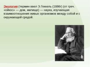 Экология(термин ввел Э.Геккель (1886г) (от греч. «ойкос» — дом, жилище) — на
