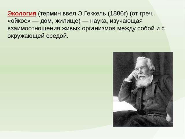 Экология(термин ввел Э.Геккель (1886г) (от греч. «ойкос» — дом, жилище) — на...