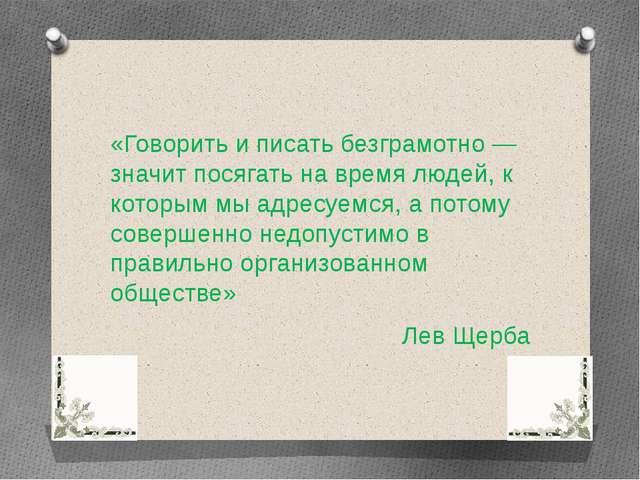 «Говорить и писать безграмотно — значит посягать на время людей, к которым мы...