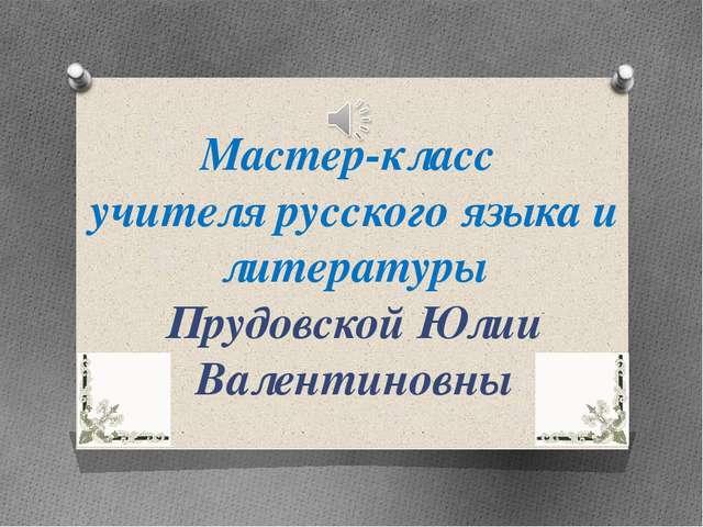 Мастер-класс учителя русского языка и литературы Прудовской Юлии Валентиновны