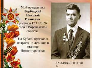 Мой прадедушка Вербицкий Николай Иванович родился 17.12.1926 года в Воронежск