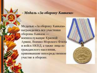 - Медаль «За оборону Кавказа» Медалью «За оборону Кавказа» награждались все у
