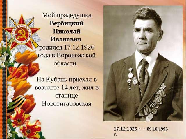 Мой прадедушка Вербицкий Николай Иванович родился 17.12.1926 года в Воронежск...