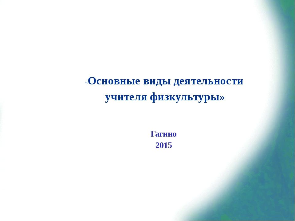 «Основные виды деятельности учителя физкультуры»   Гагино 2015