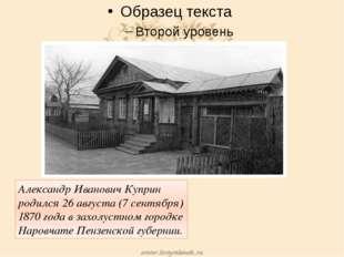 Александр Иванович Куприн родился 26 августа (7 сентября) 1870 года в захолу