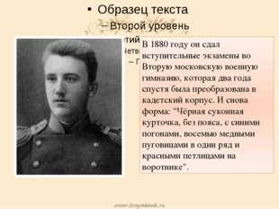 В 1880 году он сдал вступительные экзамены во Вторую московскую военную гимн