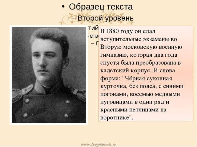 В 1880 году он сдал вступительные экзамены во Вторую московскую военную гимн...