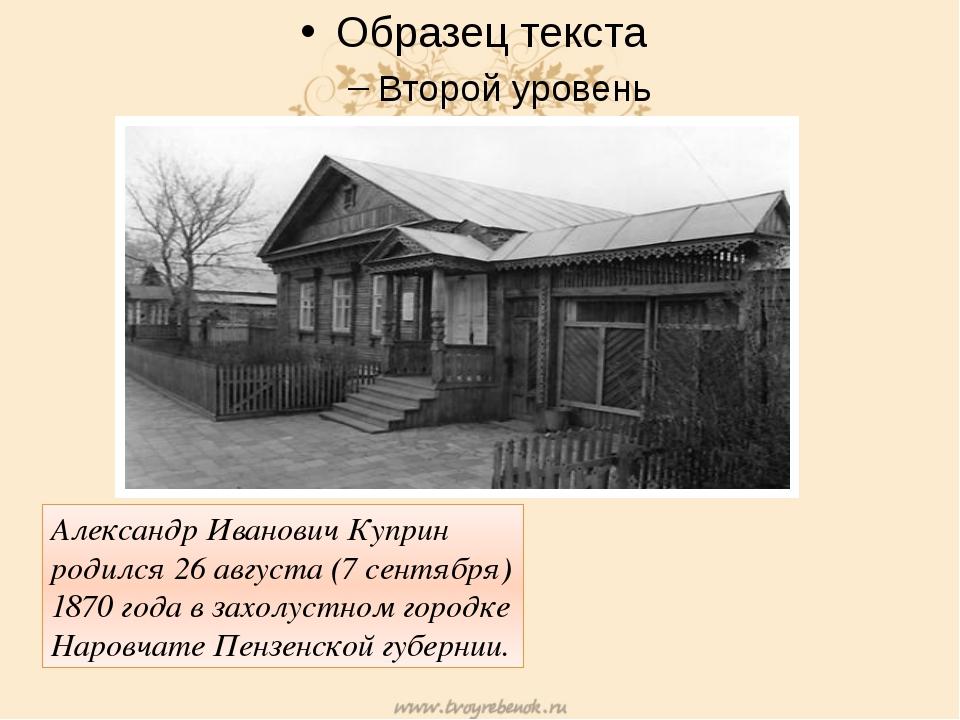 Александр Иванович Куприн родился 26 августа (7 сентября) 1870 года в захолу...