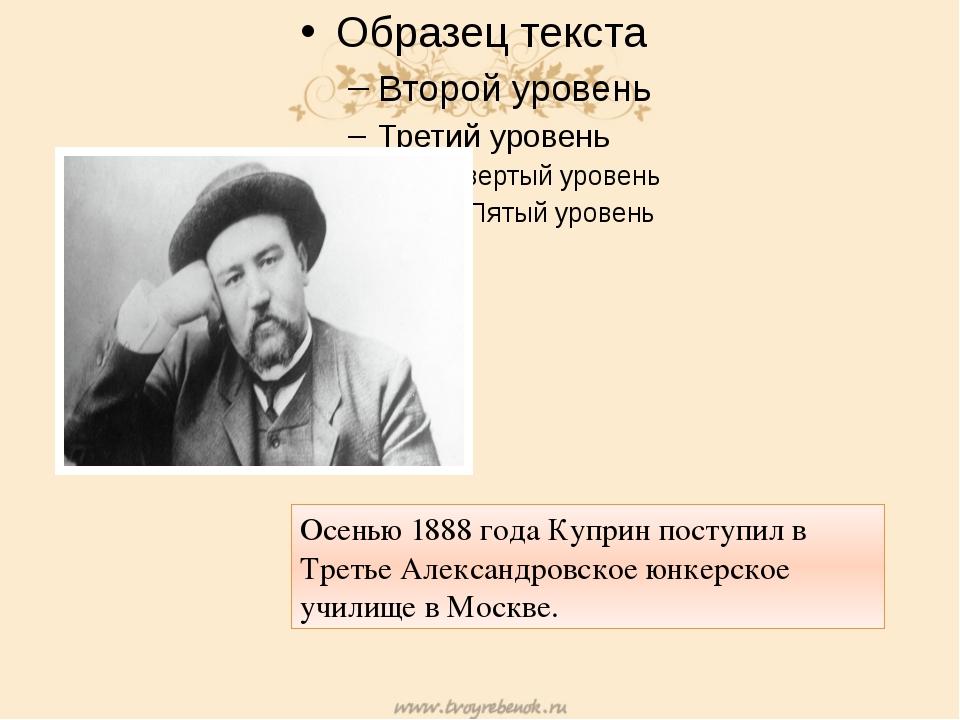 Осенью 1888 года Куприн поступил в Третье Александровское юнкерское училище...
