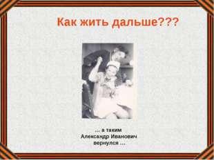… а таким Александр Иванович вернулся … Как жить дальше???