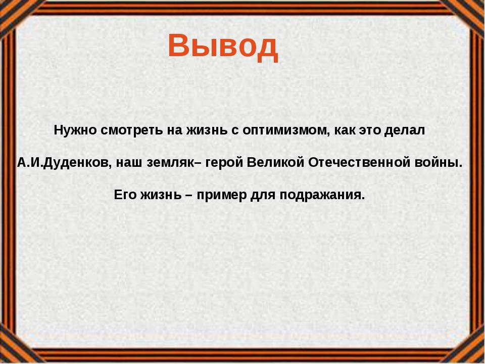 Вывод Нужно смотреть на жизнь с оптимизмом, как это делал А.И.Дуденков, наш з...