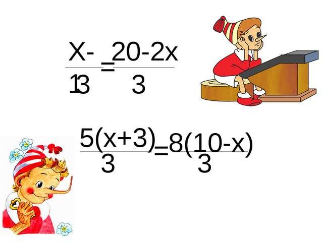 Х-1 3 = 20-2х 3 5(х+3) 3 = 8(10-х) 3