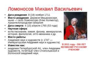 Ломоносов Михаил Васильевич Дата рождения: 8 (19) ноября 1711 Место рождения: