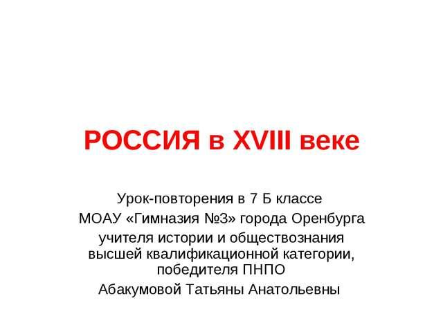 РОССИЯ в XVIII веке Урок-повторения в 7 Б классе МОАУ «Гимназия №3» города Ор...