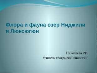 Флора и фауна озер Ниджили и Люксюгюн Николаева Р.В. Учитель географии, биоло