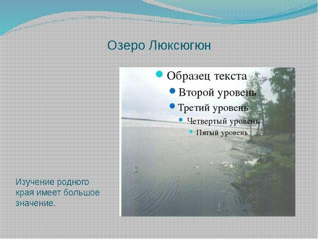 Озеро Люксюгюн Изучение родного края имеет большое значение.