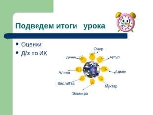 Подведем итоги урока Оценки Д/з по ИК Артур Адьян Очир Денис Алина Виолетта Э