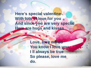 Here's special valentine With lots of love for you And since you are very sp