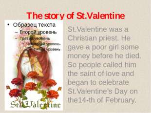 The story of St.Valentine St.Valentine was a Christian priest. He gave a poor