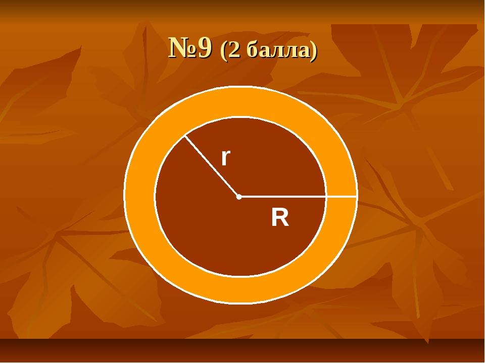 №9 (2 балла) r R