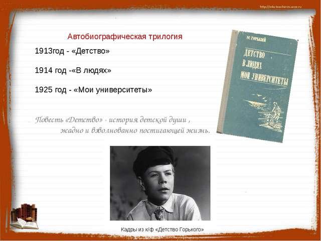 1913год - «Детство» 1914 год -«В людях» 1925 год - «Мои университеты» Повест...