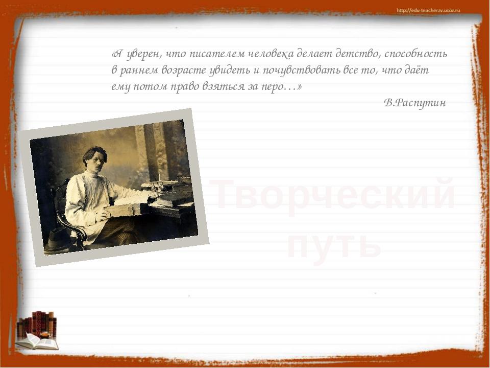 Творческий путь «Я уверен, что писателем человека делает детство, способност...
