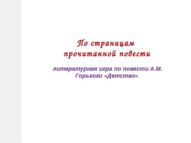 По страницам прочитанной повести литературная игра по повести А.М. Горького...