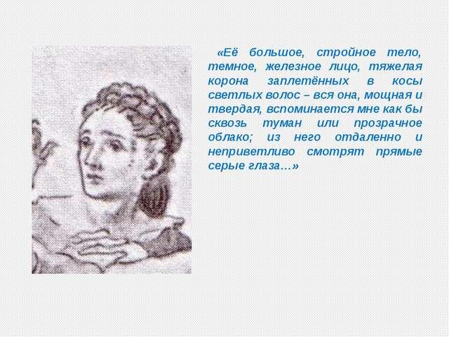 «Её большое, стройное тело, темное, железное лицо, тяжелая корона заплетённы...