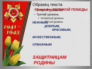 70-летию ВЕЛИКОЙ ПОБЕДЫ НЕЖНЫМ, ДОБРЫМ, КРАСИВЫМ, МУЖЕСТВЕННЫМ, ОТВАЖНЫМ ЗАЩ
