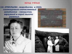 ВКЛАД УЧЁНЫХ З.В. ЕРМОЛЬЕВА , микробиолог, в 1942г. синтезировала отечественн