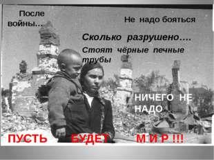 ПУСТЬ БУДЕТ М И Р !!! После войны… Не надо бояться Сколько разрушено…. Стоят