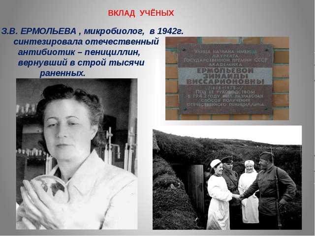 ВКЛАД УЧЁНЫХ З.В. ЕРМОЛЬЕВА , микробиолог, в 1942г. синтезировала отечественн...