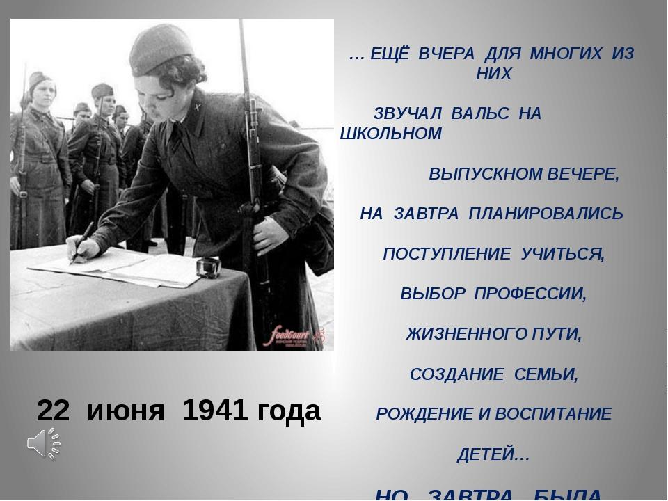 22 июня 1941 года … ЕЩЁ ВЧЕРА ДЛЯ МНОГИХ ИЗ НИХ ЗВУЧАЛ ВАЛЬС НА ШКОЛЬНОМ ВЫПУ...