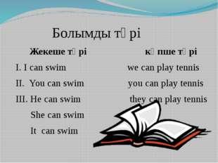 Болымды түрі Жекеше түрі көпше түрі І. I can swim we can play tennis ІІ. You