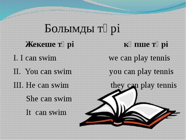 Болымды түрі Жекеше түрі көпше түрі І. I can swim we can play tennis ІІ. You...