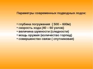 Параметры современных подводных лодок: глубина погружения ( 500 – 600м) скоро