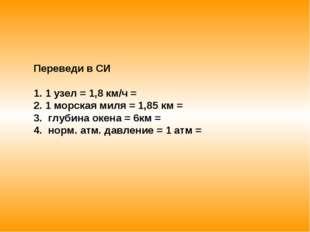 Переведи в СИ 1 узел = 1,8 км/ч = 1 морская миля = 1,85 км = глубина окена =