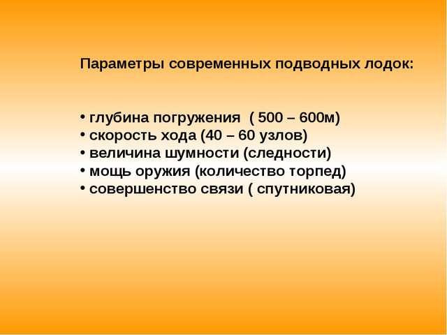 Параметры современных подводных лодок: глубина погружения ( 500 – 600м) скоро...