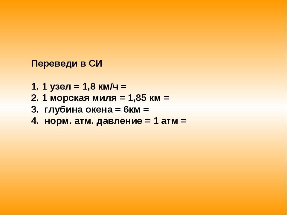 Переведи в СИ 1 узел = 1,8 км/ч = 1 морская миля = 1,85 км = глубина окена =...