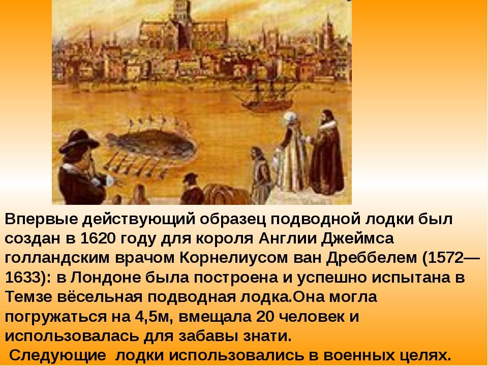 Впервые действующий образец подводной лодки был создан в 1620 году для короля...