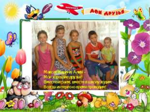 Максат, Карина, Алия – Мои хорошие друзья! Вместе играем, вместе в школу ход