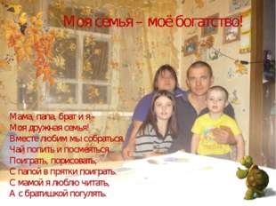 Моя семья – моё богатство! Мама, папа, брат и я - Моя дружная семья! Вместе л