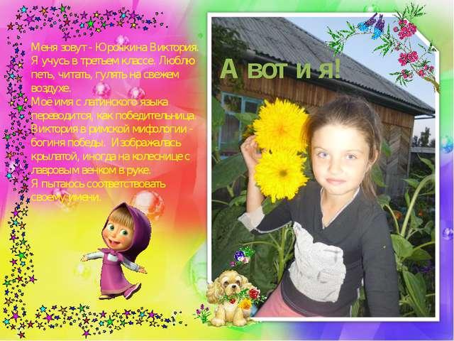 А вот и я! Меня зовут - Юрочкина Виктория. Я учусь в третьем классе. Люблю пе...