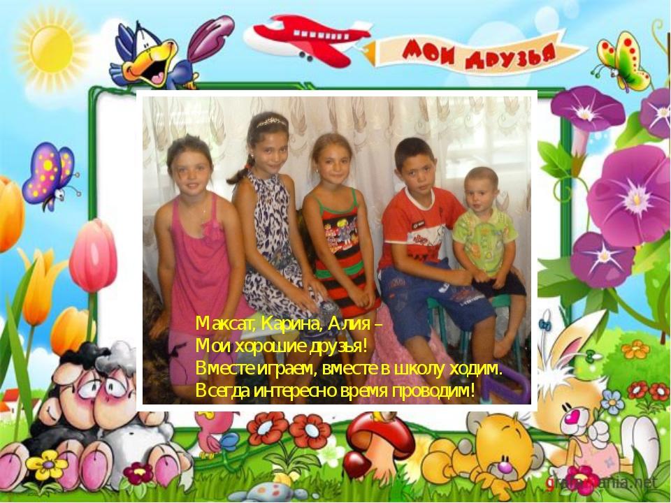 Максат, Карина, Алия – Мои хорошие друзья! Вместе играем, вместе в школу ход...