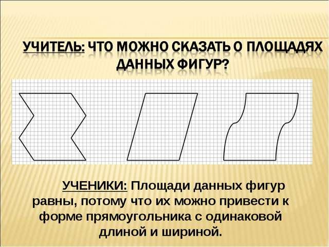 УЧЕНИКИ: Площади данных фигур равны, потому что их можно привести к форме пря...