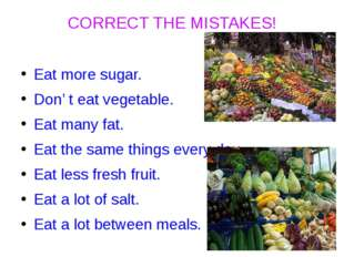 CORRECT THE MISTAKES! Eat more sugar. Don' t eat vegetable. Eat many fat. Eat