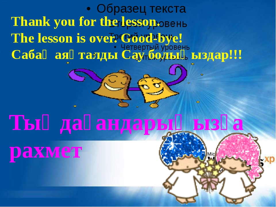 Thank you for the lesson. The lesson is over. Good-bye! Сабақ аяқталды Сау бо...