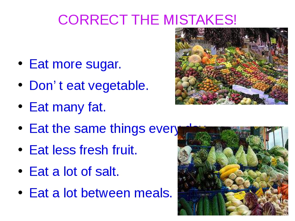 CORRECT THE MISTAKES! Eat more sugar. Don' t eat vegetable. Eat many fat. Eat...