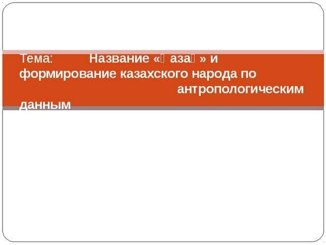 Тема: Название «Қазақ» и формирование казахского народа по антропологическим...